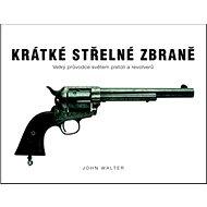 Krátké střelné zbraně: Velký průvodce světem pistolí a revolverů - Kniha