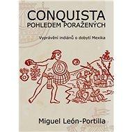 Conquista pohledem poražených: Vyprávění indiánů o dobytí Mexika. - Kniha