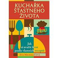 Kuchařka šťastného života: Jak si uvařit život podle vlastních receptů - Kniha