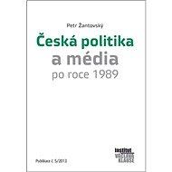 Česká politika a média po roce 1989: Publikace č.5/2013 - Kniha
