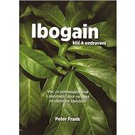 Ibogain Klíč k uzdravení: Vše, co potřebujete znát o nejsilnější látce na světě na ukončení závislos - Kniha