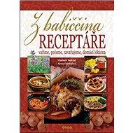 Z babiččina receptáře: Vaříme, pečeme, zavařujeme, domácí lékárna - Kniha