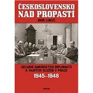 Československo nad propastí: Selhání amerických diplomatů a tajných služeb v Praze 1945-1948