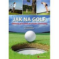 Jak na golf: zábavný průvodce pro hráče i fanoušky
