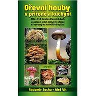 Dřevní houby v přírodě a kuchyni: Atlas 113 druhů dřevních hub s popisem jejich léčivých účinků a s  - Kniha