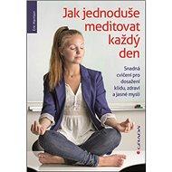 Kniha Jak jednoduše meditovat každý den: Snadná cvičení pro dosažení klidu, zdraví a jasné mysli - Kniha