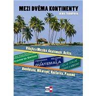 Mezi dvěma kontinenty: Vítejte v Mexiku, Guatemale, Belize, Hondurasu, Nikaragui, Kostarice, Panamě - Kniha