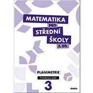 Matematika pro střední školy 3.díl Průvodce pro učitele: Planimetrie - Kniha