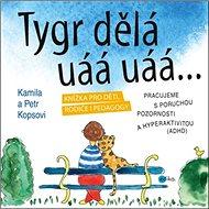 Tygr dělá uáá uáá…: Knížka pro děti, rodiče i pedagogy