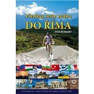 Všechny cesty vedou do Říma: Na vysokém kole z Hradce Králové přes Istanbul a Athény do Říma - Kniha