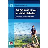 Jak (si) kontrolovat a zvládat diabetes: Manuál pro edukaci diabetiků - Kniha