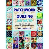 Patchwork a quilting Jak na to: Více než 300 rad, návodů a výrobních tajemství - Kniha