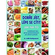 Dobře jíst, lépe se cítit Jak na to: 200 osvědčených tipů, jak se správně stravovat pro zdraví a poh - Kniha