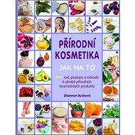 Kniha Přírodní kosmetika Jak na to: Více jak 200 rad, postupů a návodů kvýrobě přírodních kosmetických pr - Kniha