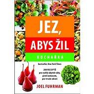Jez, abys žil Kuchařka: 200 receptů pro rychlý úbytek váhy, proti nemocem, pro trvalé zdraví - Kniha
