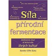 Síla přírodní fermentace: Jedinečná chuť a léčivá síla živých kultur - Kniha