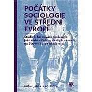 Počátky sociologie ve střední Evropě: Studie kformování sociologie jako vědy vPolsku, českých zemí - Kniha