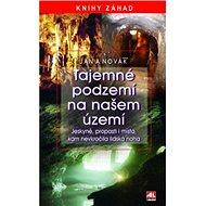 Tajemné podzemí na našem území: Jeskyně, propasti i místa, kam nevkročila lidská noha - Kniha