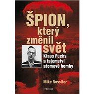 Špion, který změnil svět: Klaus Fuchs a tajemství atomové bomby