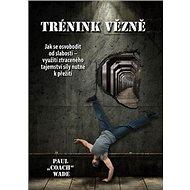 Trénink vězně: Jak se osvobodit od slabosti - využití ztraceného tajemství síly nutné k přežití - Kniha