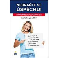 Nebraňte se úspěchu: Skryté myšlenky úspěšných žen - Kniha
