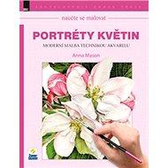 Naučte se malovat Portréty květin: Moderní malba technikou akvarelu