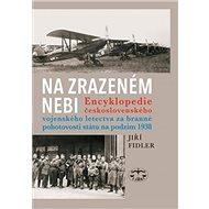 Na zrazeném nebi: Encyklopedie ČS vojenského letectva za branné pohotovosti státu na podzim 1938