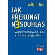 Jak překonat nesouhlas: Zásady vyjednávání s lidmi, s nimiž nelze vyjednávat - Kniha