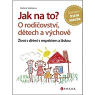 Jak na to? O rodičovství, dětech a výchově: Život s dětmi s respektem a láskou - Kniha