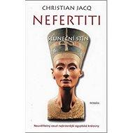 Nefertiti Sluneční stín: Neuvěřitelný osud nejkrásnější egyptské královny