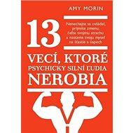 13 vecí, ktoré psychicky silní ľudia nerobia: Nenechajte sa ovládať, prijmite zmenu, čeľte svojmu st - Kniha
