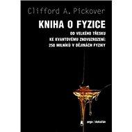 Kniha o fyzice: Od velkého tresku ke kvantovému znovuzrození: 250 milníku v dejinách fyziky - Kniha