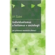 Individualismus a holismus v sociologii: Jak překonat teoretické dilema? - Kniha