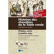 Histoires des chevaliers de la Table ronde/ Příběhy rytířů kulatého stolu: Dvojjazyčná kniha pro pok - Kniha