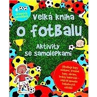 Velká kniha o fotbalu: Aktivity se samolepkami - Kniha
