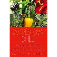 Jak pěstovat chilli: Průvodce domácím pěstováním chilli papriček - Kniha