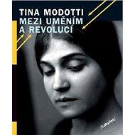 Tina Modotti Mezi uměním a revolucí - Kniha