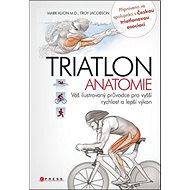 TRIATLON Anatomie: Váš ilustrovaný průvodce pro vyšší rychlost a lepší výkon - Kniha