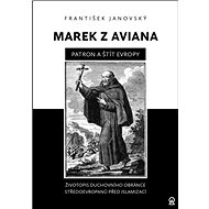 Marek z Aviana patron a štít Evropy: Životopis duchovního obránce Středoevropanů před islamizací - Kniha