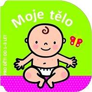 Moje tělo: Pro děti od 1-3 let - Kniha