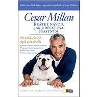 Krátký návod, jak udělat psa šťastným: 98 základních tipů a technik - Kniha