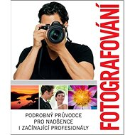 Fotografování: Podrobný průvodce pro nadšence i začínající profesionály - Kniha