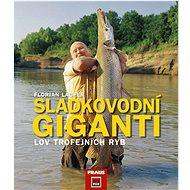 Sladkovodní giganti: Lov trofejních ryb - Kniha
