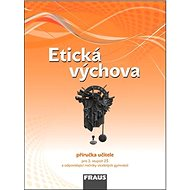 Etická výchova Příručka učitele: Pro 2. stupeň ZŠ a odpovídající ročníky víceletých gymnázií - Kniha