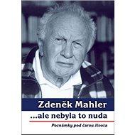 Zdeněk Mahler ...ale nebyla to nuda: Poznámky pod čarou života - Kniha