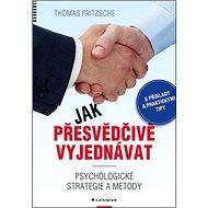Jak přesvědčivě vyjednávat: Psychologické strategie a metody - Kniha