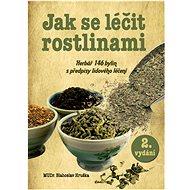 Jak se léčit rostlinami: Herbář 145 léčivých rostlin s předpisy lidového léčení