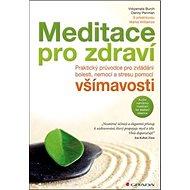 Meditace pro zdraví: Praktický průvodce pro zvládání bolesti, nemocí a stresu pomocí všímavosti – s