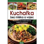 Kuchařka bez mléka a vajec: Recepty pro každodenní vaření a pečení - Kniha