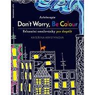 Arteterapie Don´t Worry, Be Colour: Relaxační omalovánky nejen pro dospělé - Kniha